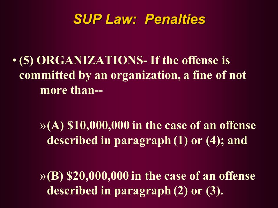 SUP Law: Penalties (5) ORGANIZATIONS- If the offense is committed by an organization, a fine of not more than-- »(A) $10,000,000 in the case of an off