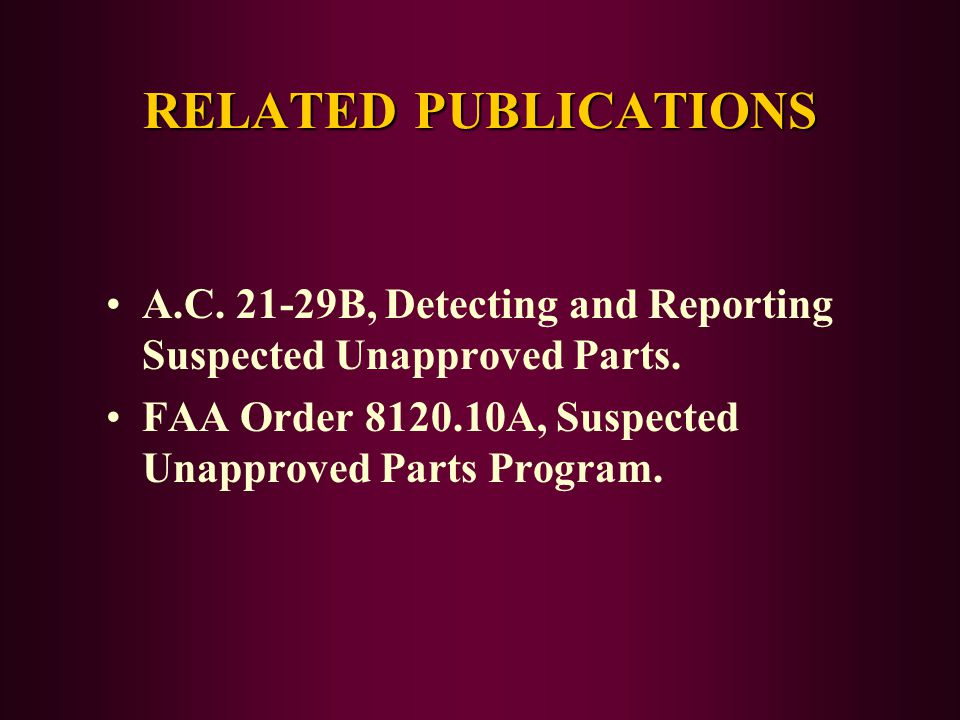 RELATED PUBLICATIONS A.C. 21-29B, Detecting and Reporting Suspected Unapproved Parts. FAA Order 8120.10A, Suspected Unapproved Parts Program.
