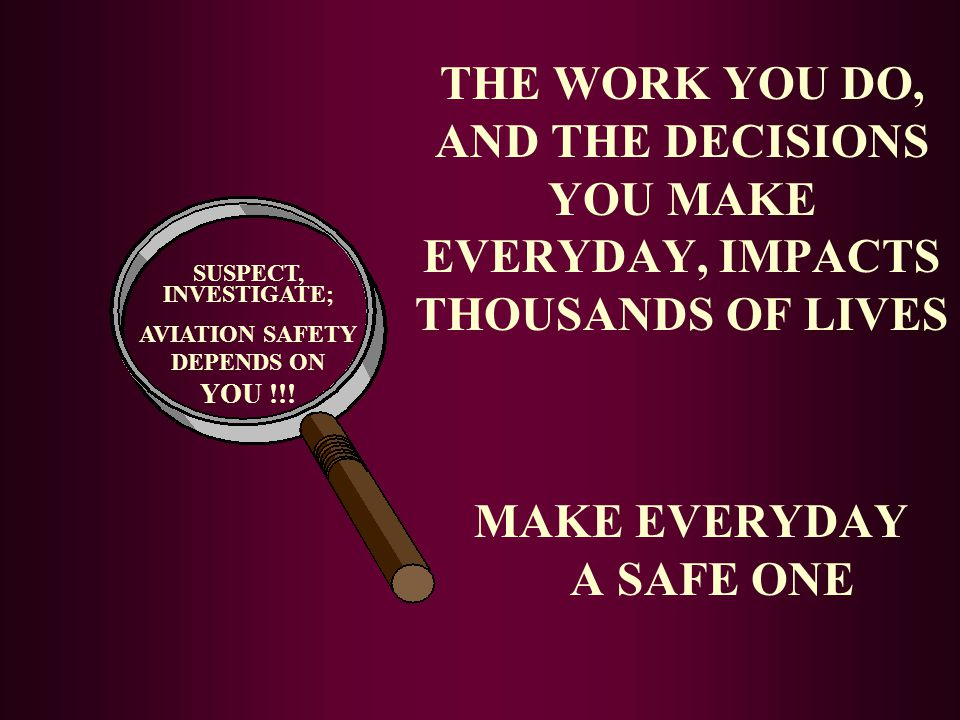 SUSPECT, INVESTIGATE; AVIATION SAFETY DEPENDS ON YOU !!! THE WORK YOU DO, AND THE DECISIONS YOU MAKE EVERYDAY, IMPACTS THOUSANDS OF LIVES MAKE EVERYDA