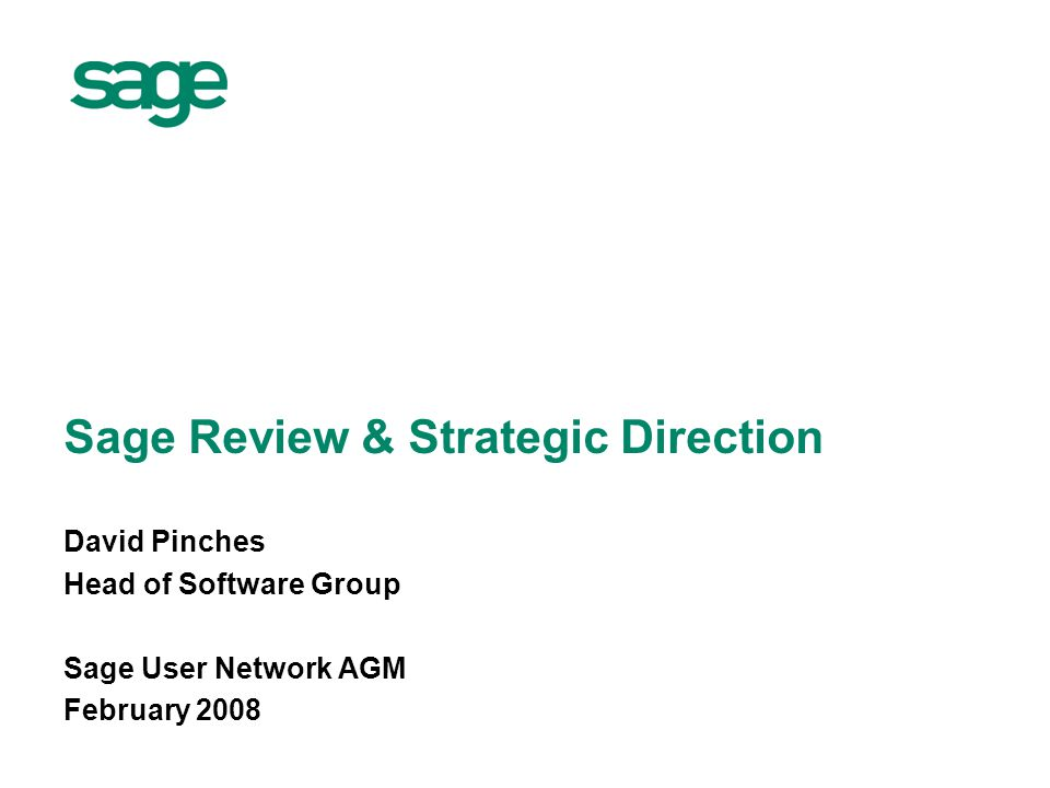 Sage Review & Strategic Direction David Pinches Head of Software Group Sage User Network AGM February 2008