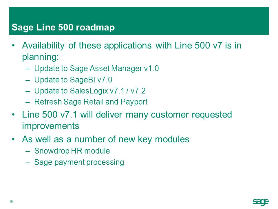 10 Sage Line 500 roadmap Availability of these applications with Line 500 v7 is in planning: –Update to Sage Asset Manager v1.0 –Update to SageBI v7.0 –Update to SalesLogix v7.1 / v7.2 –Refresh Sage Retail and Payport Line 500 v7.1 will deliver many customer requested improvements As well as a number of new key modules –Snowdrop HR module –Sage payment processing