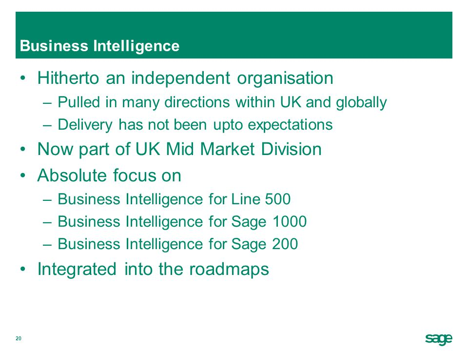20 Business Intelligence Hitherto an independent organisation –Pulled in many directions within UK and globally –Delivery has not been upto expectations Now part of UK Mid Market Division Absolute focus on –Business Intelligence for Line 500 –Business Intelligence for Sage 1000 –Business Intelligence for Sage 200 Integrated into the roadmaps
