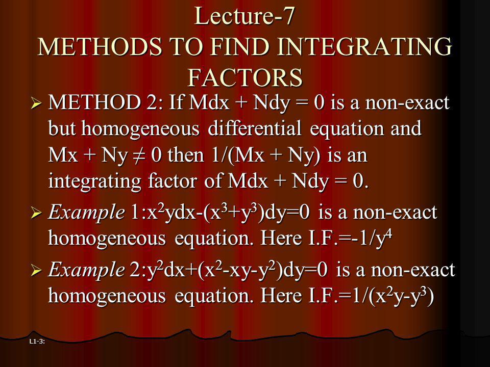 L1-3: Lecture-7 METHODS TO FIND INTEGRATING FACTORS METHOD 2: If Mdx + Ndy = 0 is a non-exact but homogeneous differential equation and Mx + Ny 0 then