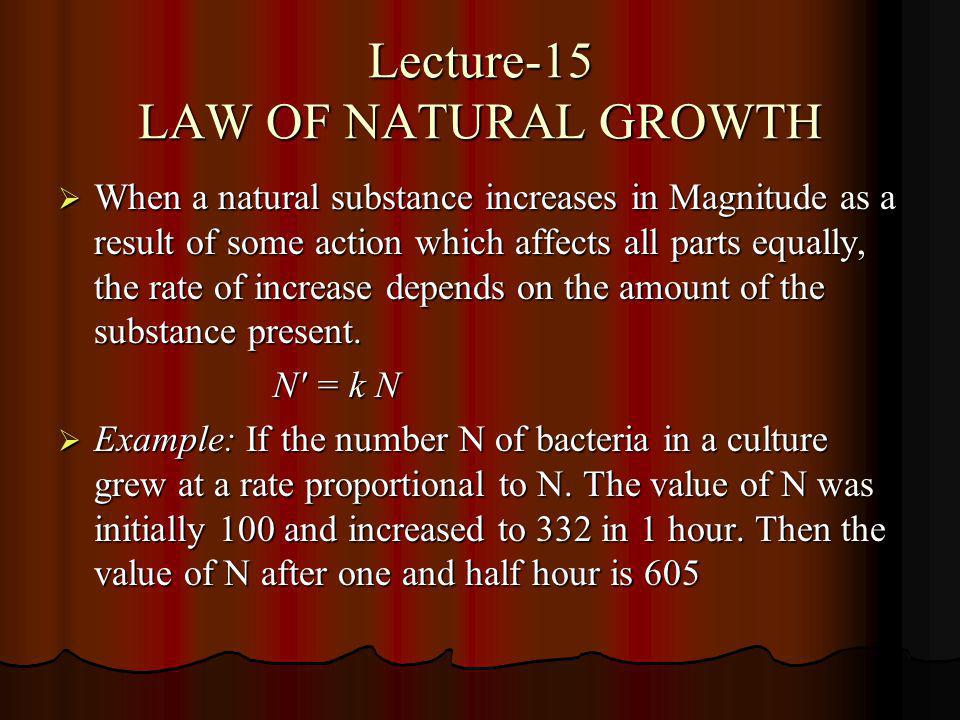 Lecture-15 LAW OF NATURAL GROWTH When a natural substance increases in Magnitude as a result of some action which affects all parts equally, the rate