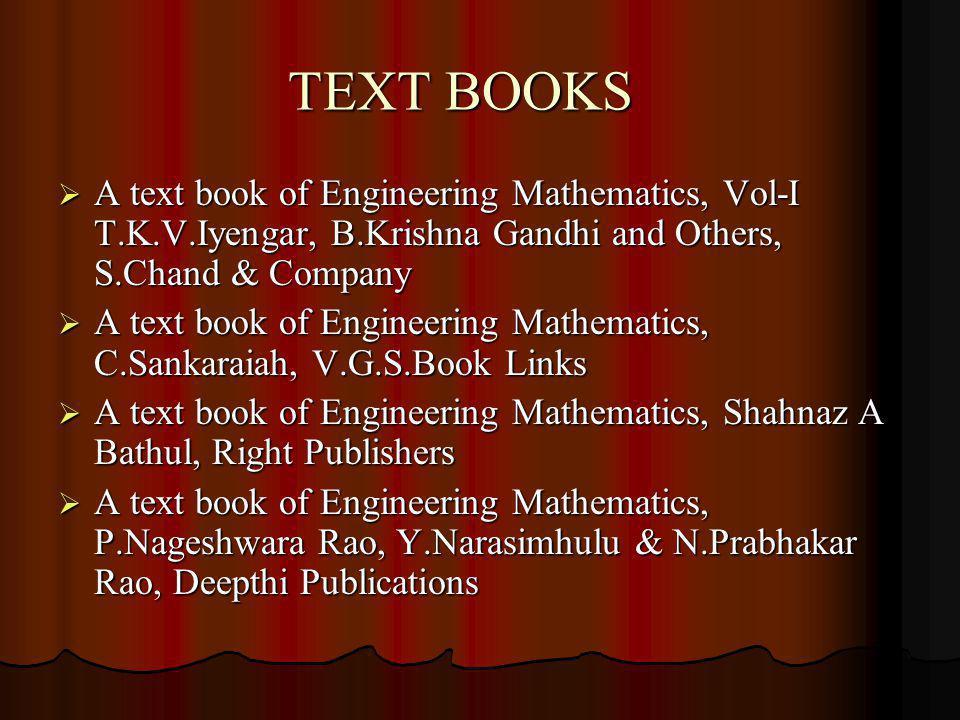 TEXT BOOKS A text book of Engineering Mathematics, Vol-I T.K.V.Iyengar, B.Krishna Gandhi and Others, S.Chand & Company A text book of Engineering Mathematics, Vol-I T.K.V.Iyengar, B.Krishna Gandhi and Others, S.Chand & Company A text book of Engineering Mathematics, C.Sankaraiah, V.G.S.Book Links A text book of Engineering Mathematics, C.Sankaraiah, V.G.S.Book Links A text book of Engineering Mathematics, Shahnaz A Bathul, Right Publishers A text book of Engineering Mathematics, Shahnaz A Bathul, Right Publishers A text book of Engineering Mathematics, P.Nageshwara Rao, Y.Narasimhulu & N.Prabhakar Rao, Deepthi Publications A text book of Engineering Mathematics, P.Nageshwara Rao, Y.Narasimhulu & N.Prabhakar Rao, Deepthi Publications