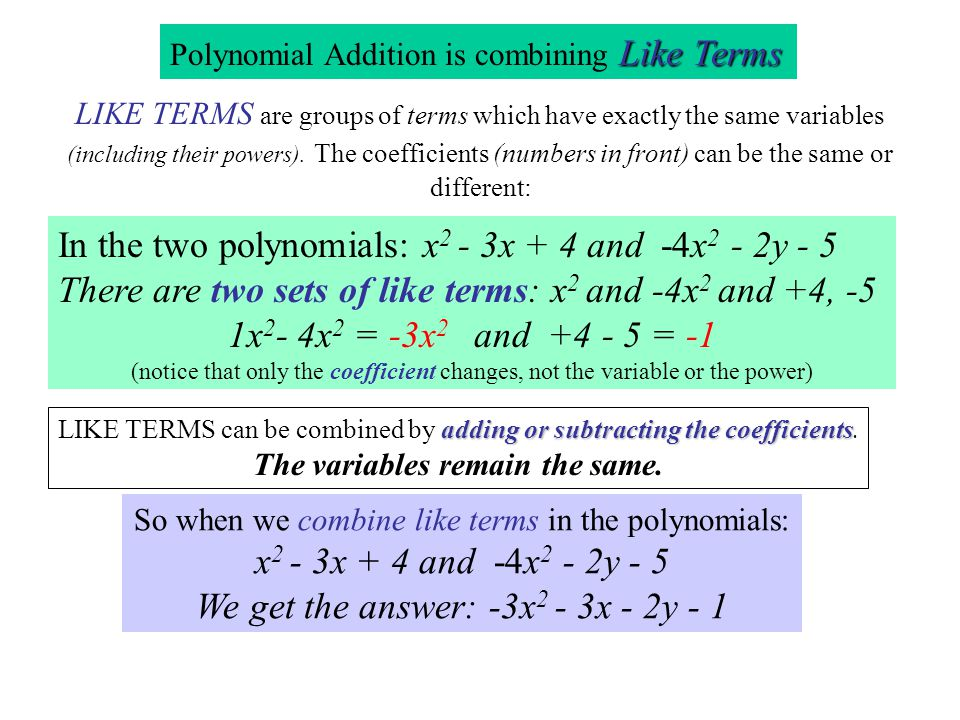 Combining Like Terms LIKE TERMS are groups of terms which have exactly the same variables (including their powers). The coefficients (numbers in front