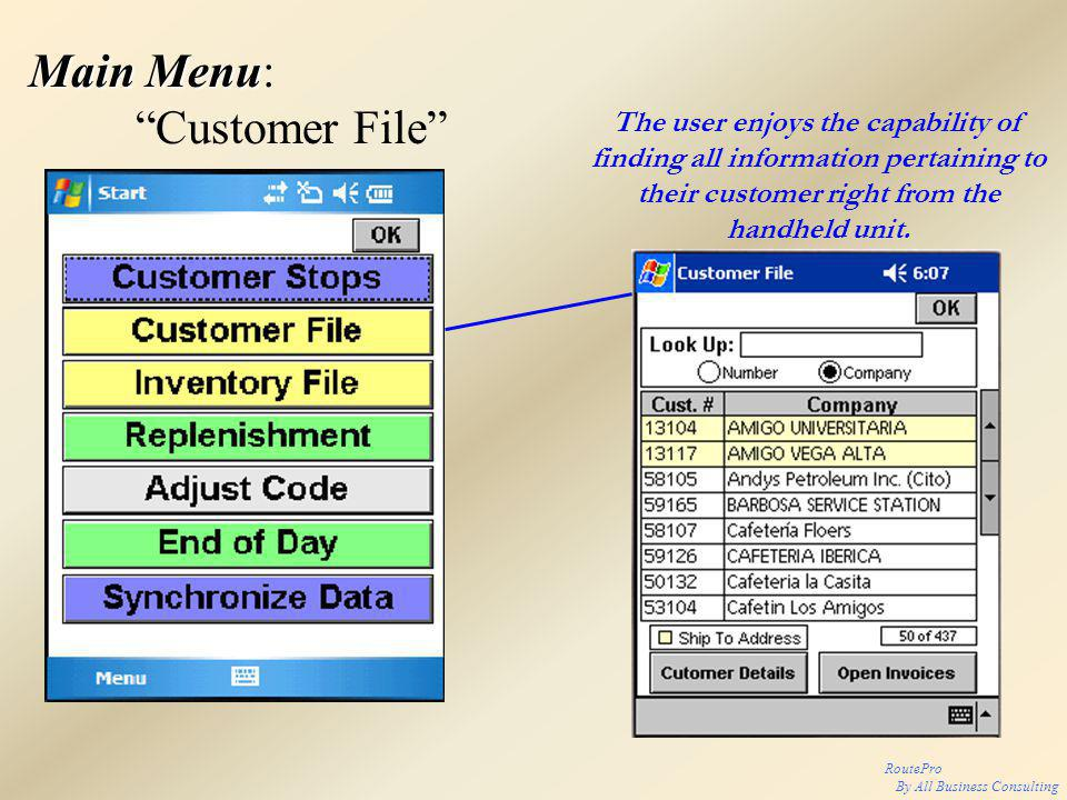 RoutePro By All Business Consulting Main Menu Main Menu: Customer File The user enjoys the capability of finding all information pertaining to their customer right from the handheld unit.