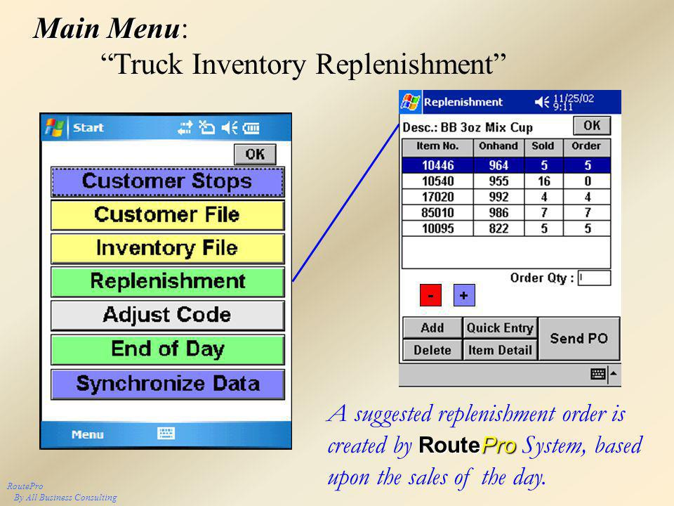 RoutePro By All Business Consulting Main Menu Main Menu: Truck Inventory Replenishment RoutePro A suggested replenishment order is created by RoutePro System, based upon the sales of the day.