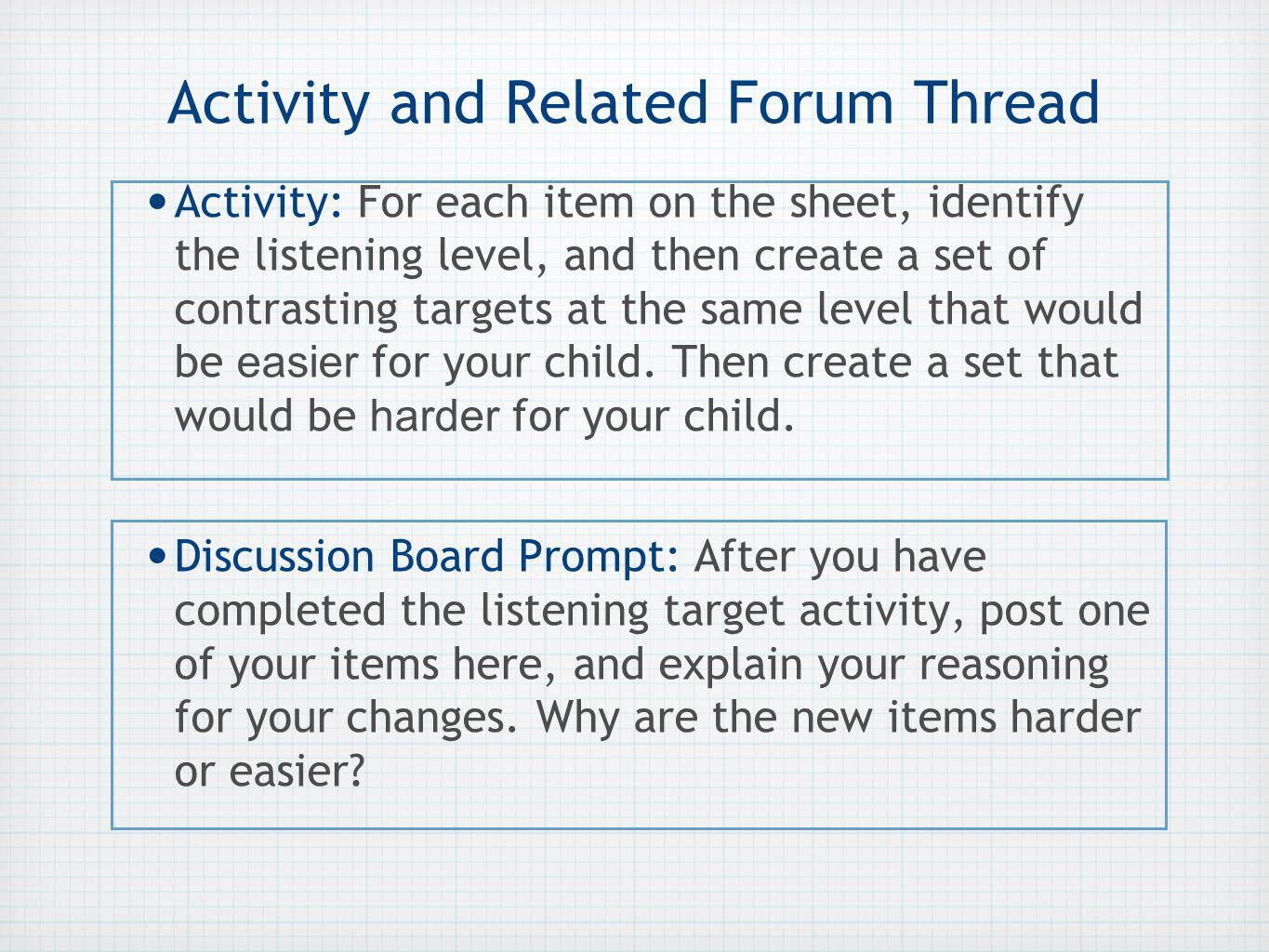 Activity and Related Forum Thread Activity: For each item on the sheet, identify the listening level, and then create a set of contrasting targets at the same level that would be easier for your child.