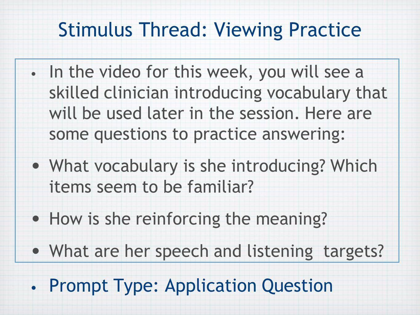 Stimulus Thread: Viewing Practice In the video for this week, you will see a skilled clinician introducing vocabulary that will be used later in the session.