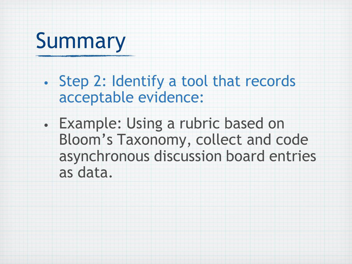 Summary Step 2: Identify a tool that records acceptable evidence: Example: Using a rubric based on Blooms Taxonomy, collect and code asynchronous discussion board entries as data.
