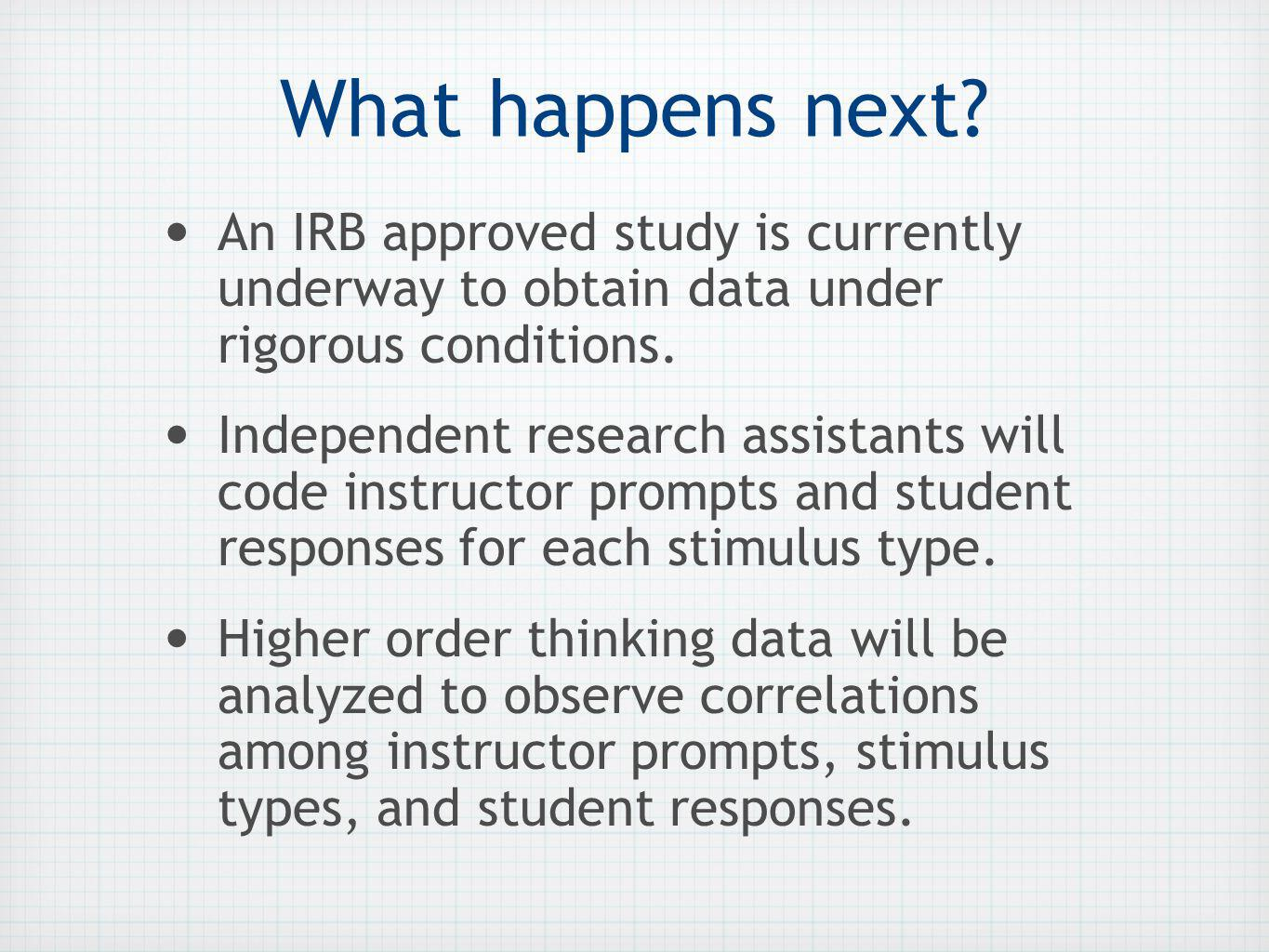 What happens next? An IRB approved study is currently underway to obtain data under rigorous conditions. Independent research assistants will code ins