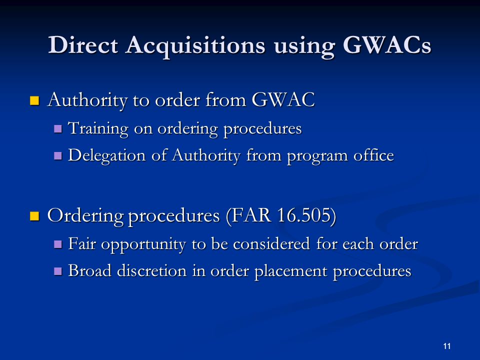 11 Direct Acquisitions using GWACs Authority to order from GWAC Authority to order from GWAC Training on ordering procedures Training on ordering procedures Delegation of Authority from program office Delegation of Authority from program office Ordering procedures (FAR 16.505) Ordering procedures (FAR 16.505) Fair opportunity to be considered for each order Fair opportunity to be considered for each order Broad discretion in order placement procedures Broad discretion in order placement procedures
