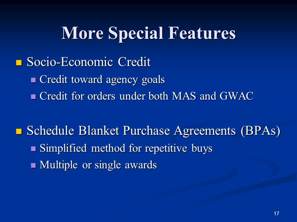 17 More Special Features Socio-Economic Credit Credit toward agency goals Credit for orders under both MAS and GWAC Schedule Blanket Purchase Agreements (BPAs) Simplified method for repetitive buys Multiple or single awards