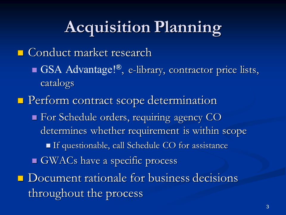 3 Acquisition Planning Conduct market research Conduct market research, e-library, contractor price lists, catalogs GSA Advantage.