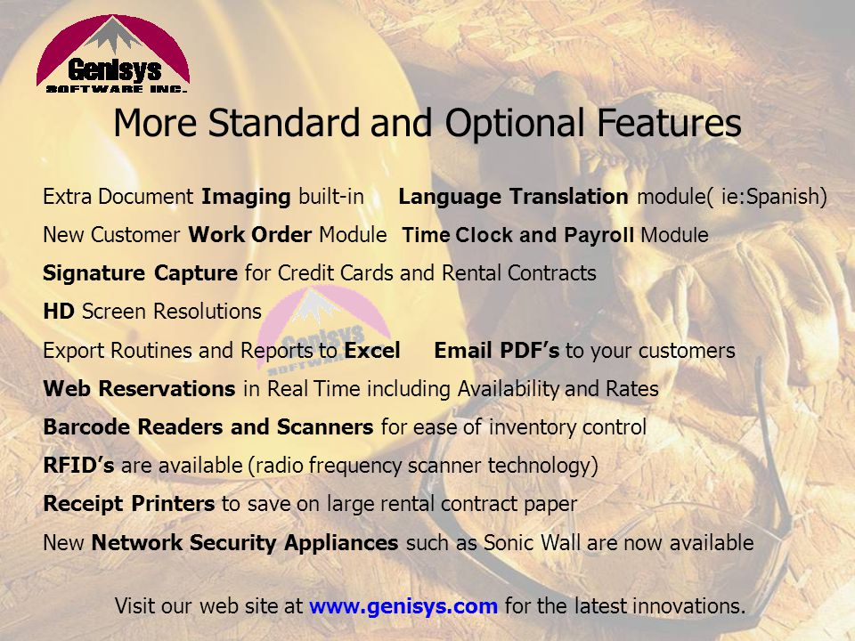 Standard and Optional Features Complete Inventory ManagementS ingle and Multi-Store Locations Fully Integrated Accounting Module Accounts Receivable Maintenance/Service Department Party/Special Event Features Purchase Orders Fax and E-Mail Integration Credit Card Software Drivers License Information Technology NEW Genisys Mobile APPEquipment Warning Sheet System These are just a few reasons to consider Genisys Software as one of your business partners.