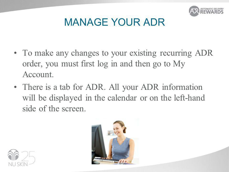 MANAGE YOUR ADR To make any changes to your existing recurring ADR order, you must first log in and then go to My Account. There is a tab for ADR. All
