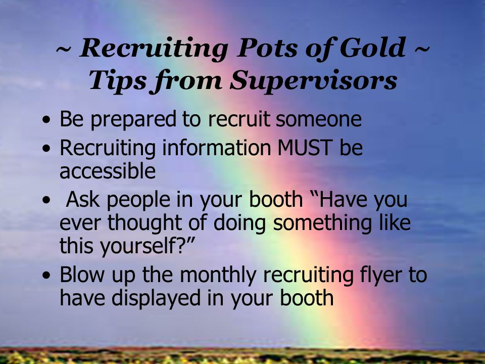 ~ Recruiting Pots of Gold ~ Tips from Supervisors Be prepared to recruit someone Recruiting information MUST be accessible Ask people in your booth Ha