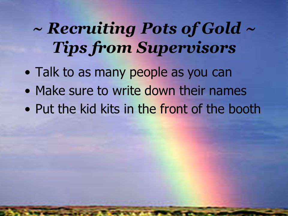 ~ Recruiting Pots of Gold ~ Tips from Supervisors Talk to as many people as you can Make sure to write down their names Put the kid kits in the front