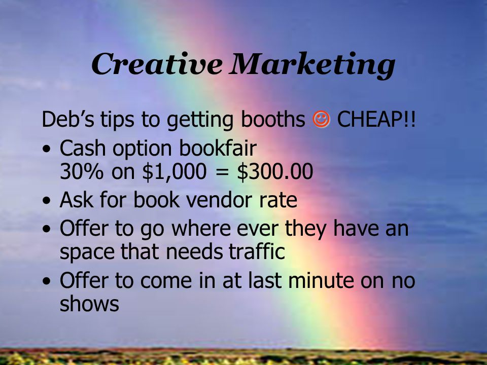 Creative Marketing Debs tips to getting booths CHEAP!! Cash option bookfair 30% on $1,000 = $300.00 Ask for book vendor rate Offer to go where ever th