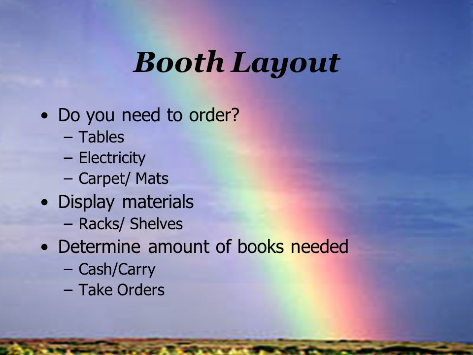 Booth Layout Do you need to order? –Tables –Electricity –Carpet/ Mats Display materials –Racks/ Shelves Determine amount of books needed –Cash/Carry –