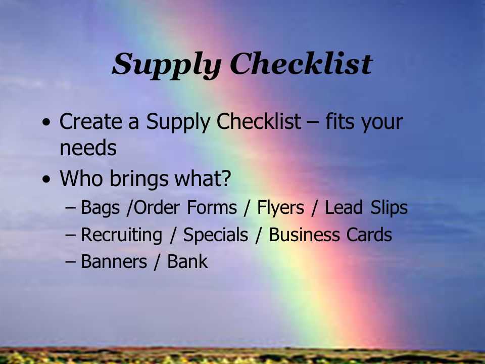 Supply Checklist Create a Supply Checklist – fits your needs Who brings what? –Bags /Order Forms / Flyers / Lead Slips –Recruiting / Specials / Busine
