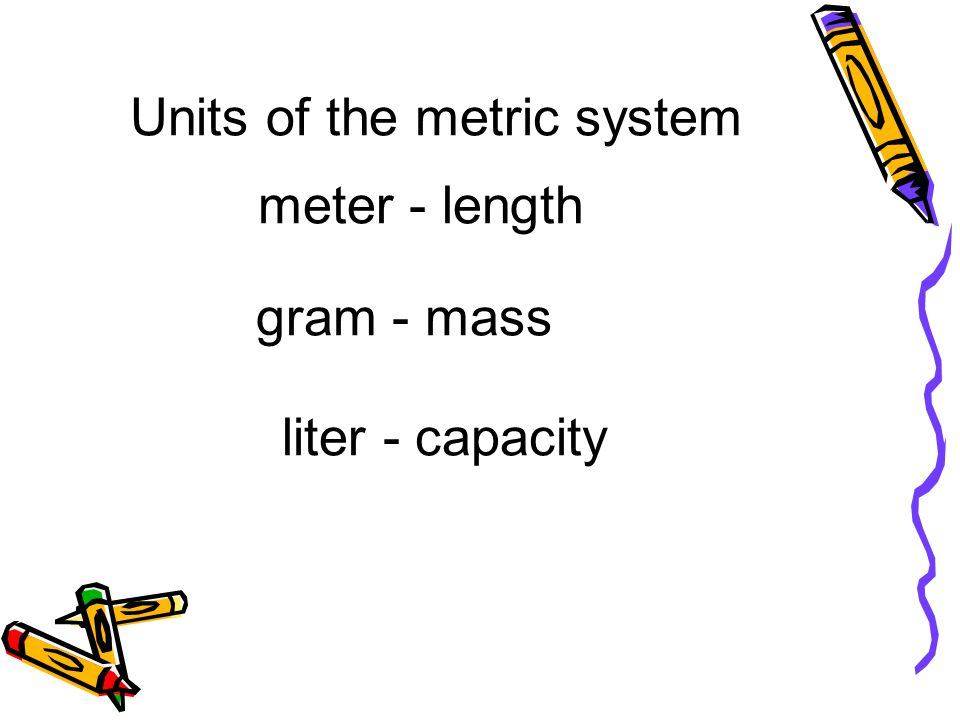 meter - length gram - mass liter - capacity Units of the metric system