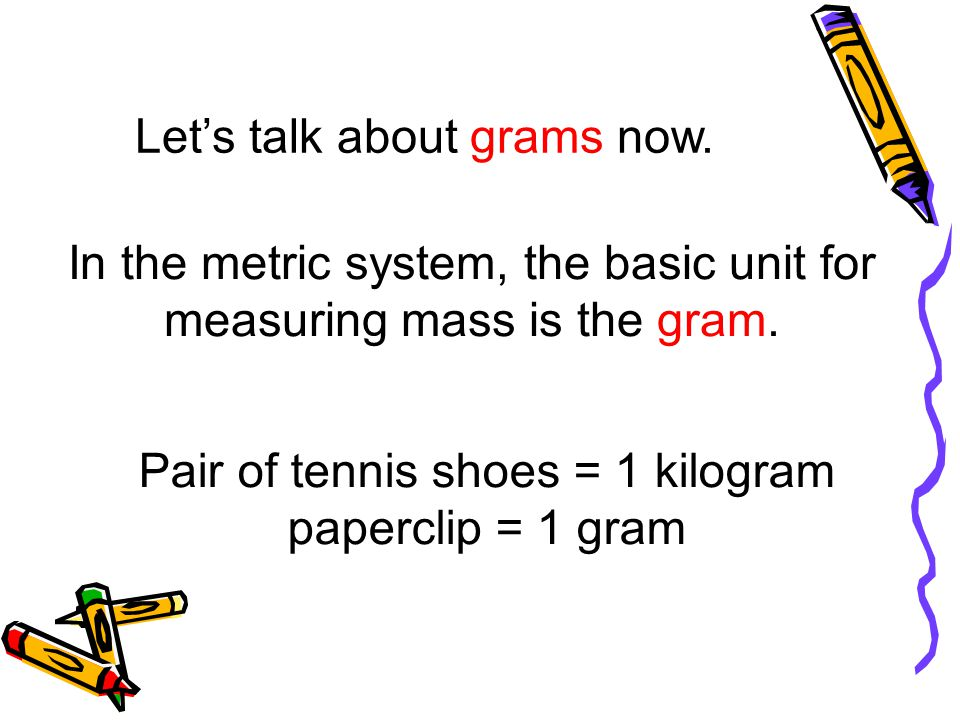 Lets talk about grams now. In the metric system, the basic unit for measuring mass is the gram. Pair of tennis shoes = 1 kilogram paperclip = 1 gram