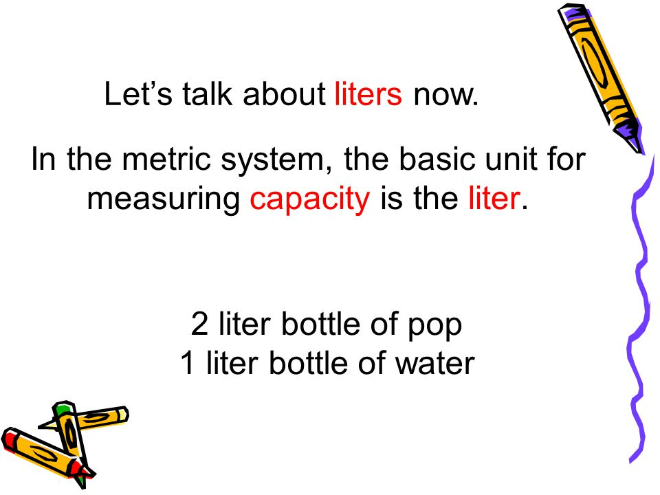 Lets talk about liters now. In the metric system, the basic unit for measuring capacity is the liter. 2 liter bottle of pop 1 liter bottle of water