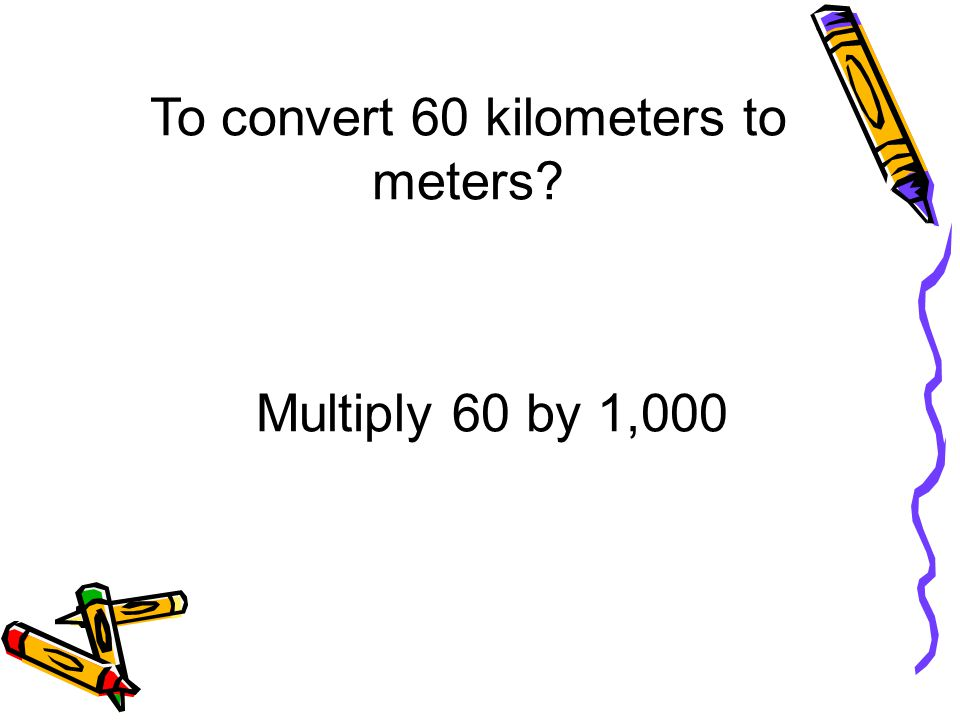To convert 60 kilometers to meters? Multiply 60 by 1,000