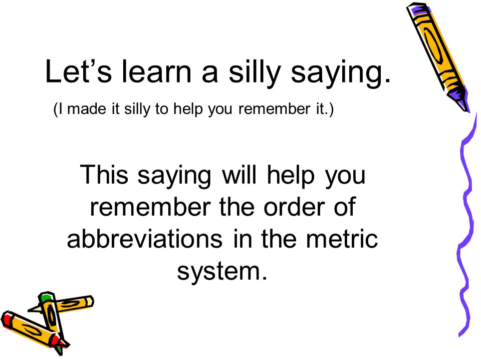 Lets learn a silly saying. (I made it silly to help you remember it.) This saying will help you remember the order of abbreviations in the metric syst
