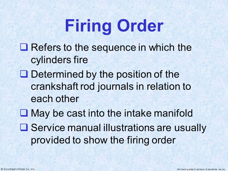 © Goodheart-Willcox Co., Inc. Permission granted to reproduce for educational use only Firing Order Refers to the sequence in which the cylinders fire
