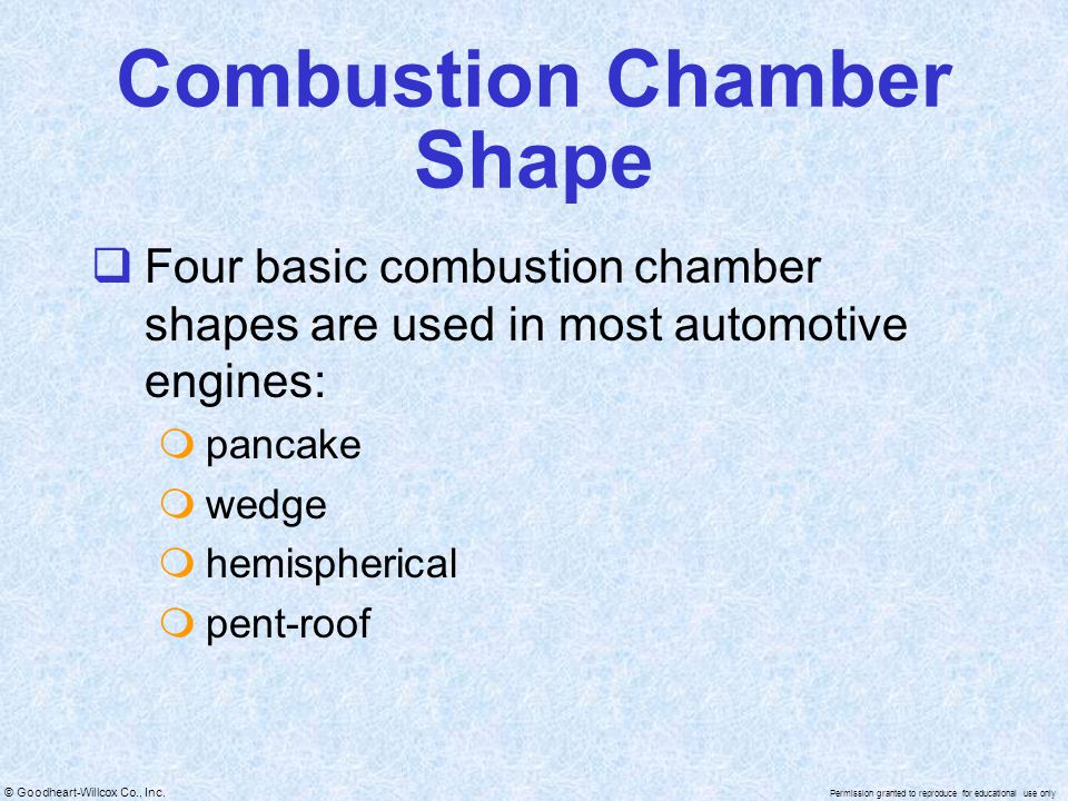 © Goodheart-Willcox Co., Inc. Permission granted to reproduce for educational use only Combustion Chamber Shape Four basic combustion chamber shapes a