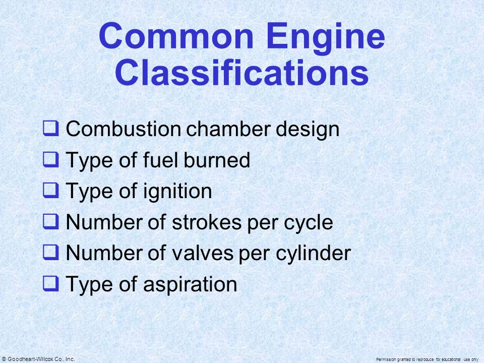 © Goodheart-Willcox Co., Inc. Permission granted to reproduce for educational use only Common Engine Classifications Combustion chamber design Type of