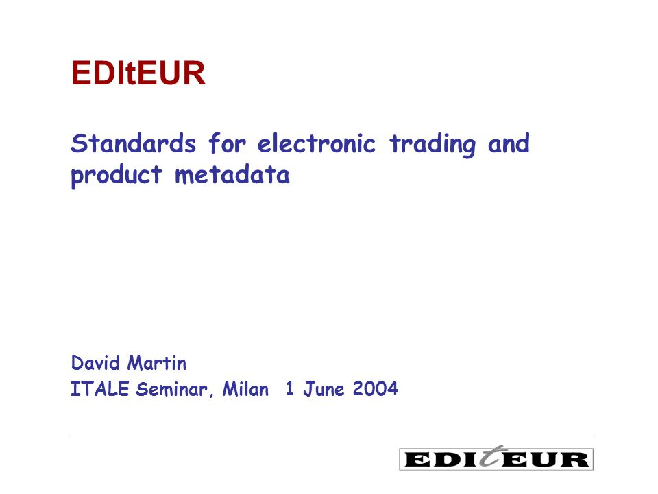 Standards for electronic trading and product metadata David Martin ITALE Seminar, Milan 1 June 2004 EDItEUR