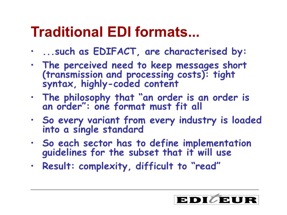 ...such as EDIFACT, are characterised by: The perceived need to keep messages short (transmission and processing costs): tight syntax, highly-coded content The philosophy that an order is an order is an order: one format must fit all So every variant from every industry is loaded into a single standard So each sector has to define implementation guidelines for the subset that it will use Result: complexity, difficult to read Traditional EDI formats...
