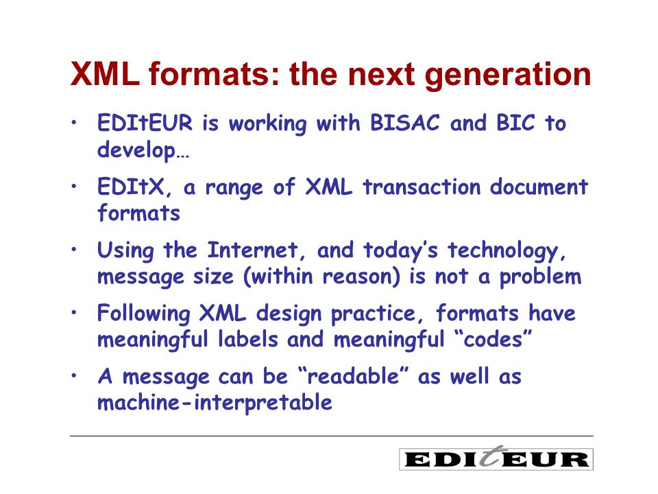 EDItEUR is working with BISAC and BIC to develop… EDItX, a range of XML transaction document formats Using the Internet, and todays technology, message size (within reason) is not a problem Following XML design practice, formats have meaningful labels and meaningful codes A message can be readable as well as machine-interpretable XML formats: the next generation