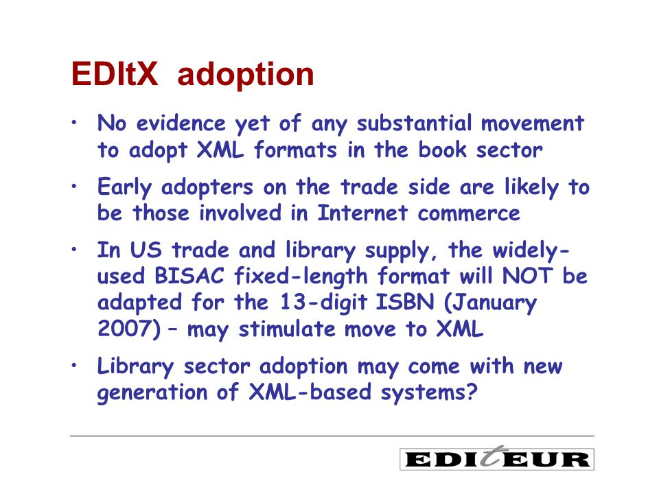 No evidence yet of any substantial movement to adopt XML formats in the book sector Early adopters on the trade side are likely to be those involved in Internet commerce In US trade and library supply, the widely- used BISAC fixed-length format will NOT be adapted for the 13-digit ISBN (January 2007) – may stimulate move to XML Library sector adoption may come with new generation of XML-based systems.