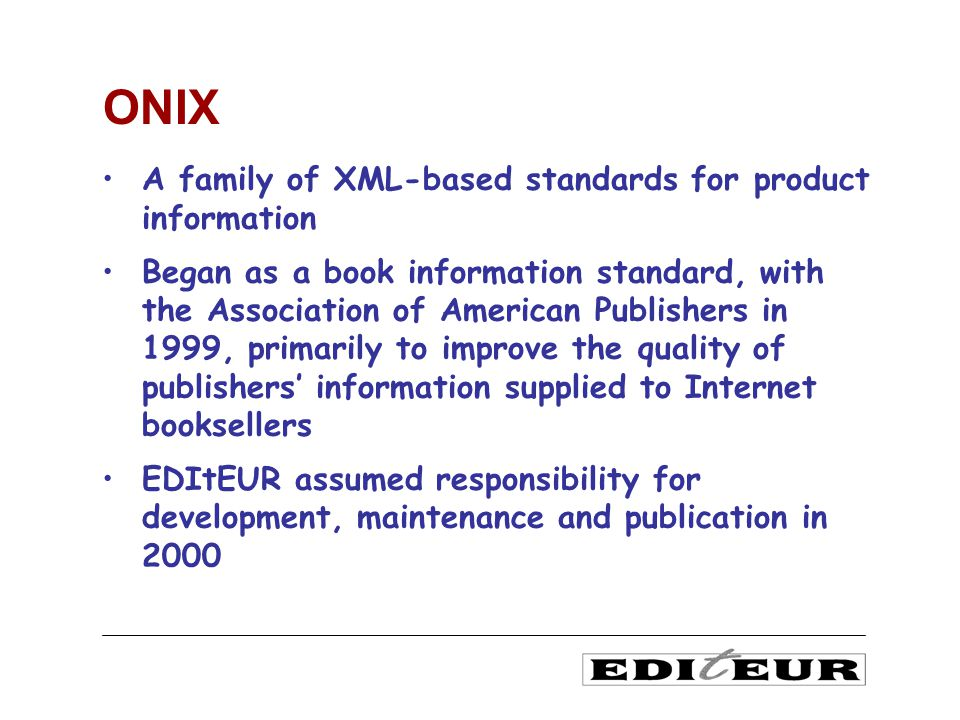 A family of XML-based standards for product information Began as a book information standard, with the Association of American Publishers in 1999, primarily to improve the quality of publishers information supplied to Internet booksellers EDItEUR assumed responsibility for development, maintenance and publication in 2000 ONIX