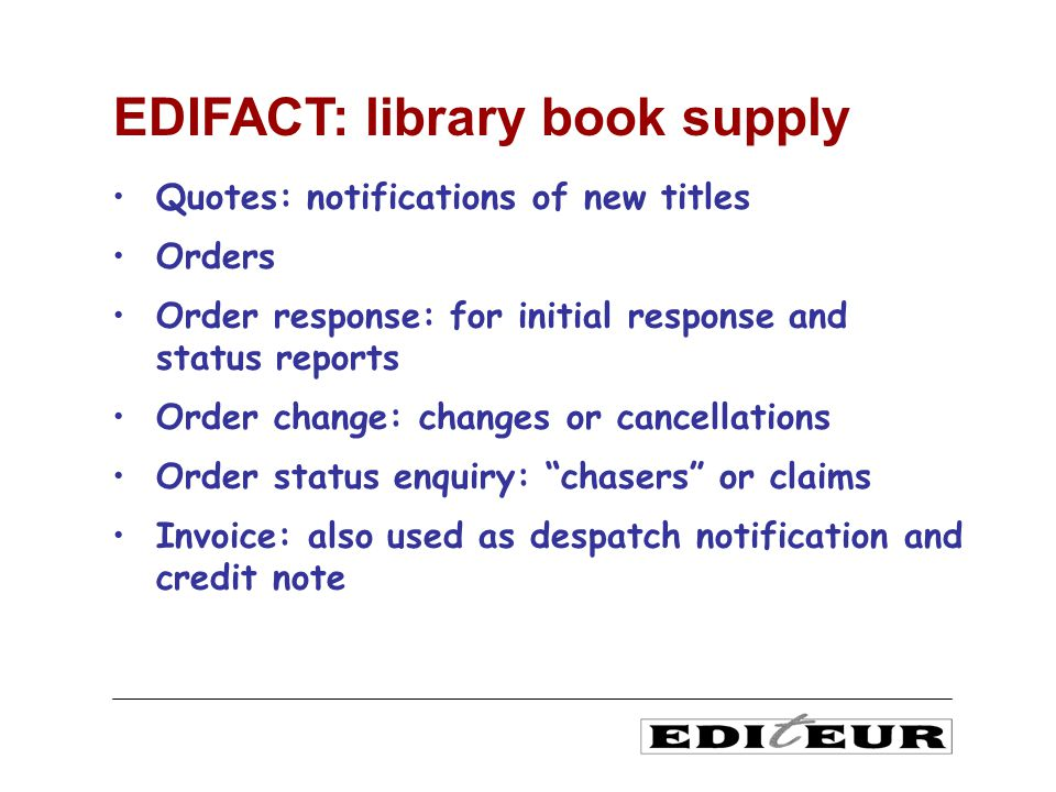Quotes: notifications of new titles Orders Order response: for initial response and status reports Order change: changes or cancellations Order status enquiry: chasers or claims Invoice: also used as despatch notification and credit note EDIFACT: library book supply