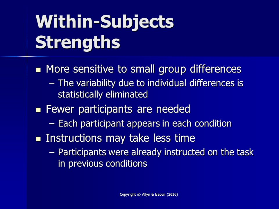 Copyright © Allyn & Bacon (2010) Within-Subjects Strengths More sensitive to small group differences More sensitive to small group differences –The variability due to individual differences is statistically eliminated Fewer participants are needed Fewer participants are needed –Each participant appears in each condition Instructions may take less time Instructions may take less time –Participants were already instructed on the task in previous conditions