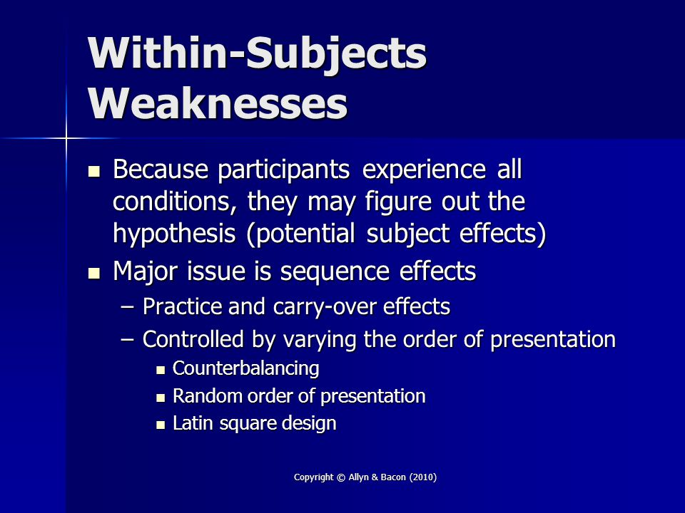 Copyright © Allyn & Bacon (2010) Within-Subjects Weaknesses Because participants experience all conditions, they may figure out the hypothesis (potential subject effects) Because participants experience all conditions, they may figure out the hypothesis (potential subject effects) Major issue is sequence effects Major issue is sequence effects –Practice and carry-over effects –Controlled by varying the order of presentation Counterbalancing Counterbalancing Random order of presentation Random order of presentation Latin square design Latin square design