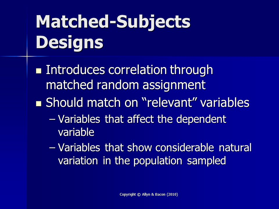 Copyright © Allyn & Bacon (2010) Matched-Subjects Designs Introduces correlation through matched random assignment Introduces correlation through matc