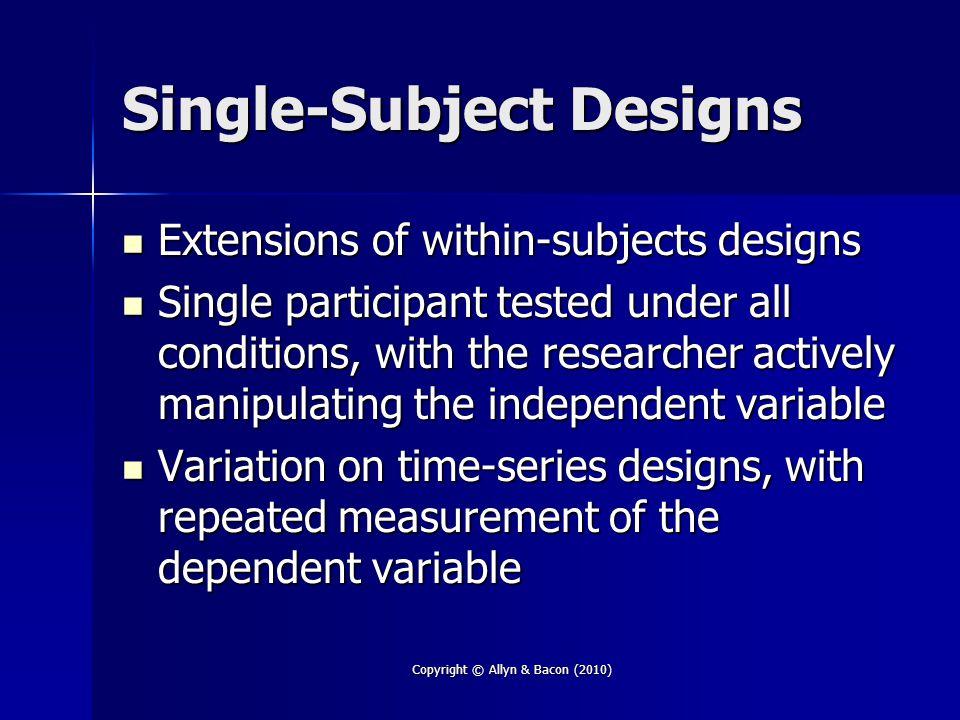 Copyright © Allyn & Bacon (2010) Single-Subject Designs Extensions of within-subjects designs Extensions of within-subjects designs Single participant