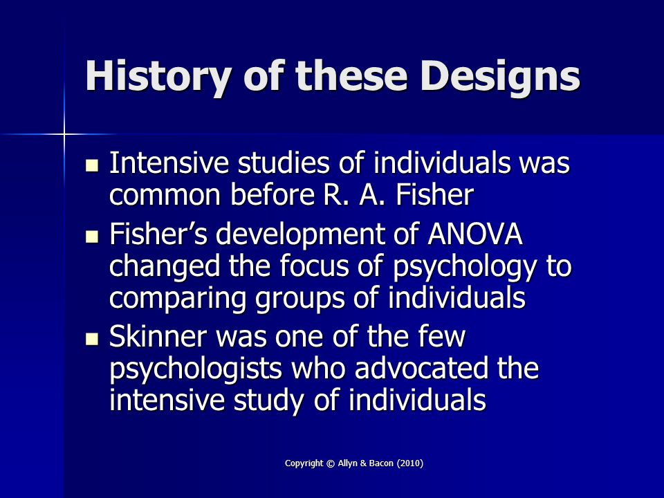 Copyright © Allyn & Bacon (2010) History of these Designs Intensive studies of individuals was common before R. A. Fisher Intensive studies of individ