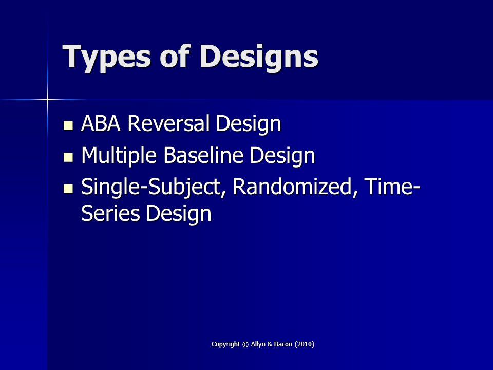 Copyright © Allyn & Bacon (2010) Types of Designs ABA Reversal Design ABA Reversal Design Multiple Baseline Design Multiple Baseline Design Single-Sub