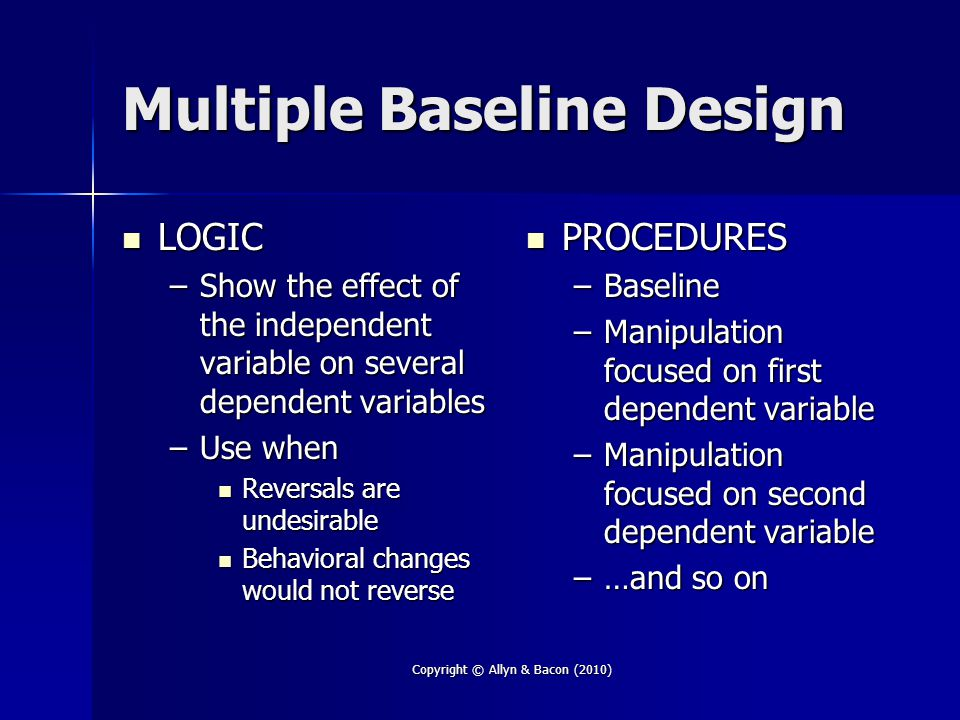 Copyright © Allyn & Bacon (2010) Multiple Baseline Design LOGIC LOGIC –Show the effect of the independent variable on several dependent variables –Use when Reversals are undesirable Reversals are undesirable Behavioral changes would not reverse Behavioral changes would not reverse PROCEDURES PROCEDURES –Baseline –Manipulation focused on first dependent variable –Manipulation focused on second dependent variable –…and so on