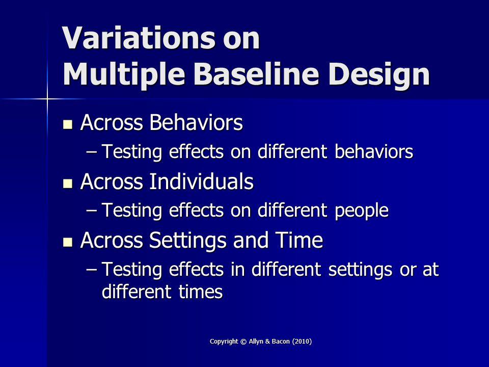 Copyright © Allyn & Bacon (2010) Variations on Multiple Baseline Design Across Behaviors Across Behaviors –Testing effects on different behaviors Acro