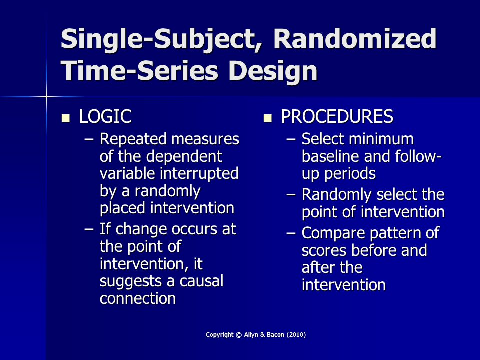 Copyright © Allyn & Bacon (2010) Single-Subject, Randomized Time-Series Design LOGIC LOGIC –Repeated measures of the dependent variable interrupted by a randomly placed intervention –If change occurs at the point of intervention, it suggests a causal connection PROCEDURES PROCEDURES –Select minimum baseline and follow- up periods –Randomly select the point of intervention –Compare pattern of scores before and after the intervention