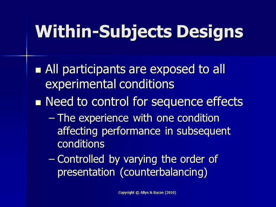 Copyright © Allyn & Bacon (2010) Within-Subjects Designs All participants are exposed to all experimental conditions All participants are exposed to a